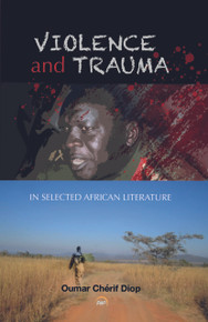 VIOLENCE AND TRAUMA IN SELECTED AFRICAN LITERATURE,  by Oumar Chérif Diop (HARDCOVER)