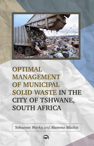 OPTIMAL MANAGEMENT OF MUNICIPAL SOLID WASTE IN THE CITY OF TSHWANE, SOUTH AFRICA, by Yohannes Worku and Mammo Muchie  HARDCOVER