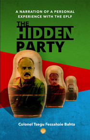 THE HIDDEN PARTY: A Narration of a Personal Experience with the EPLF, by Colonel Tsegu Fessahaie Bahta