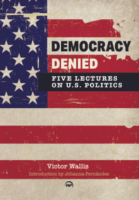 Democracy Denied: Five Lectures on U.S. Politics by Victor Wallis (HB)