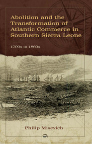 Abolition and the Transformation of Atlantic Commerce in Southern Sierra Leone, 1790s to 1860s by Philip Misevich (HB)