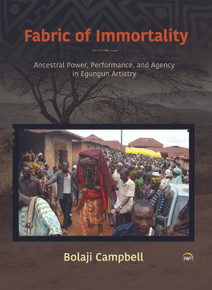 Fabric of Immortality: Ancestral Power, Performance, and Agency in Egungun Artistry by Bolaji Campbell (HB)