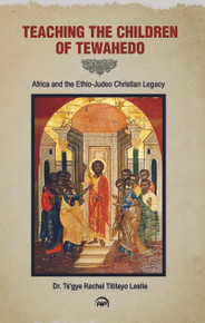 Teaching the Children of Tewahedo: Africa and the Ethio-Judeo Christian Legacy by Ts'gye Rachel Titilayo Leslie