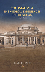 Colonialism & the Medical Experiences in the Sudan (1504-1956) by Tarik Elhadd