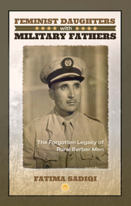 Feminist Daughters with Military Fathers:  The Forgotten Legacy of Rural Berber Men.  By Fatima Sadiqi (HB)