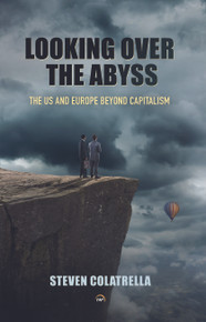 LOOKING OVER THE ABYSS: THE US AND EUROPE BEYOND CAPITALISM  By Steven Colatrella