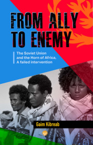 FROM ALLY TO ENEMY: The Soviet Union and the Horn of Africa, A Failed Intervention By Gaim Kibreab (HB)