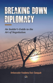 Breaking Down Diplomacy:  An Insider's Guide to the Art of Negotiation by Ambassador Kwabena Osei-Danquah