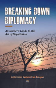Breaking Down Diplomacy:  An Insider's Guide to the Art of Negotiation by Ambassador Kwabena Osei-Danquah (HB)