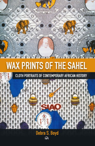 Wax Prints of the Sahel: Cloth Portraits of Contemporary African History by Debra Boyd