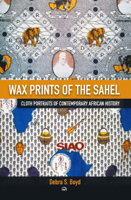 Wax Prints of the Sahel: Cloth Portraits of Contemporary African History by Debra Boyd (HB)