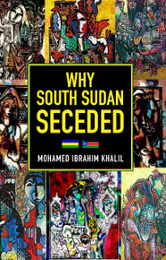 Why South Sudan Seceded by Mohamed Ibrahim Khalil (HB)