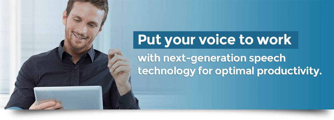 Put your voice to work with next-generation speech technology for optimal productivity.