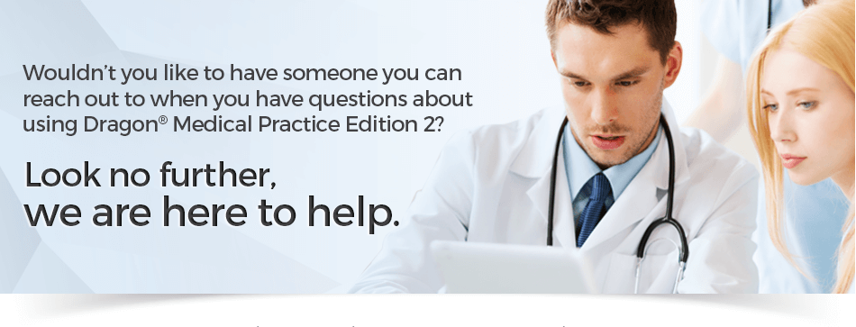 Wouldn't you like to have someone you can reach out to when you have questions about using Dragon® Medical Practice Edition 2? Look no further, we are here to help.