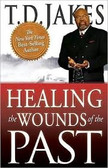 HEALING THE WOUND OF THE PAST, BY T.D. JAKES