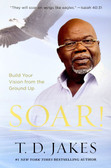 Soar!: Build Your Vision from the Ground Up by T.D Jakes