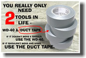 You Really Only Need 2 Tools in Life - WD-40 and Duct Tape. If It Doesn't Move and Should Use the WD-40. If It Does Move and Shouldn't Use the Duct Tape.