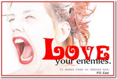 Love your enemies - it makes them so damn mad - PD East