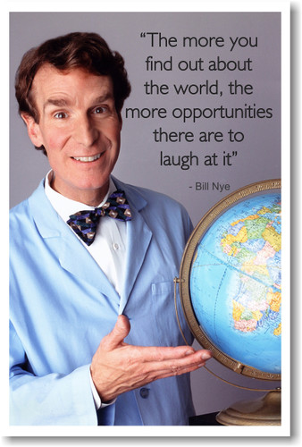 Bill Nye - The More You Find Out About the World - The More Opportunities There Are To Laugh At It - PosterEnvy Poster