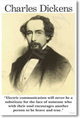 "Charles Dickens - ""Electric communication will never be a substitute for the face of someone who with their soul encourages another person to be brave and true. """