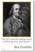 "Ben Franklin - ""He that is good for making excuses is seldom good for anything else."" - Classroom Motivational Poster"