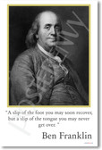 "Ben Franklin - ""A slip of the foot you may soon recover, but a slip of the tongue you may never get over."""