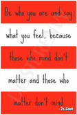 Be Who You Are and Say What You Feel Because Those Who Mind Don't Matter and Those Who Matter Don't Mind - Doctor Seuss - NEW Classroom Motivational PosterEnvy Poster