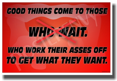 Good Things Come To Those Who Wait - Who Work Their Asses Off To Get What They Want #2 - NEW Classroom Motivational PosterEnvy Poster