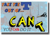 Take The T Out of Can't - NEW Classroom Motivational Poster