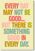 Every Day May Not Be Good But There Is Something Good In Every Day - NEW Classroom Motivational PosterEnvy Poster