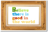 Believe There Is Good In The World - NEW Classroom Motivational Poster