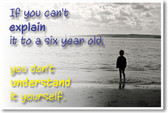 If You Can't Explain It To A Six Year Old, You Don't Understand It Yourself - NEW Classroom Motivational POSTER