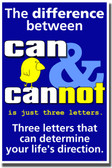 The Difference Between Can & Cannot is Just Three Letters.  Three Letters That Can Determine Your Life's Direction