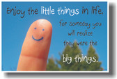 Enjoy the little things in life, for someday you will realize they were the big things.