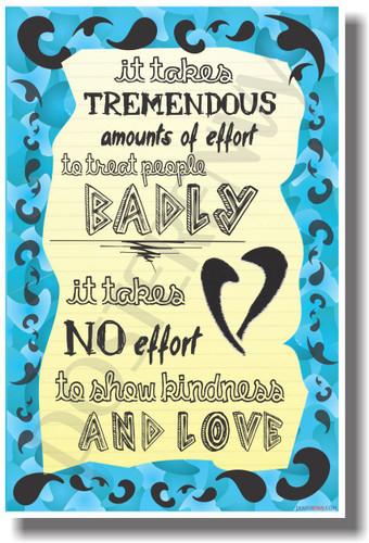 It Takes Tremendous Amounts of Effort to Treat People Badly - It Takes No Effort To Show Kindness & Love - NEW Classroom Motivational PosterEnvy Poster