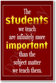 The Students We Teach Are Infinitely More Important Than the Subject Matter We Teach Them - New Teacher Classroom Motivational PosterEnvy Poster