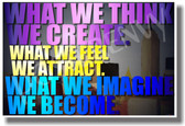 What We Think We Create, What We Feel We Attract, What We Imagine We Become - NEW Classroom Motivational PosterEnvy Poster