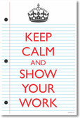 Keep Calm and Show Your Work 2 - NEW Classroom Mathematics Poster (ms273)