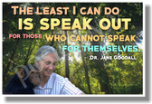 Least I Can Do Is Speak Out For Those Who Cannot Speak For Themselves - Dr. Jane Goodall - New Motivational Poster (cm1132)