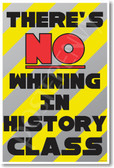 There's No Whining in History Class New Funny Classroom Poster (cm1193) PosterEnvy student teacher school