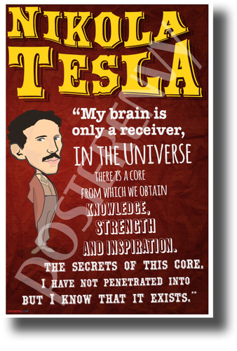 My brain is only a receiver, in the universe there is a core from which we obtain knowledge, strength and inspiration. The secrets of this core, I have not penetrated into but I know that it exists Nikola Tesla NEW Motivational Poster (fp445) inventor genius serbian elon musk model s model x model 3 ev