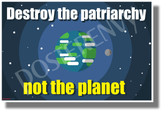 Destroy the Patriarchy Not The Planet - NEW Political Feminism Environment Poster