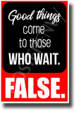Good Things Come to Those Who Wait... False - NEW Classroom Motivational POSTER