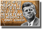 Let Us Never Negotiate Out of Fear But Let Us Never Fear to Negotiate - John F. Kennedy - NEW Famous Person Poster