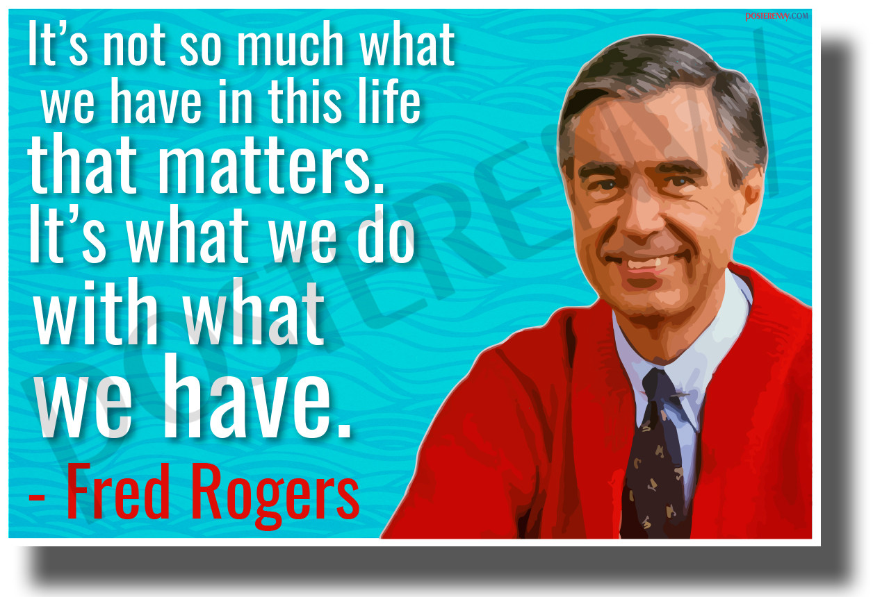 It S Not So Much What We Have In This Life That Matters Mr Rogers New Famous Quote Poster