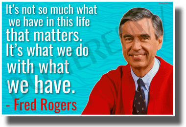 It's Not So Much What We Have In This Life That Matters - Mr. Rogers - NEW Famous Quote POSTER