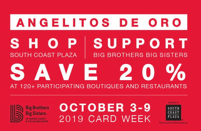 Donate $60 to Angelitos de Oro, which goes entirely to support the programs of BIG BROTHERS BIG SISTERS OF ORANGE COUNTY. In return, receive an Angelitos Card that provides 20% savings at all participating South Coast Plaza stores and restaurants* for the entire week of October 3 through October 9, 2019. The Angelitos Card is non-transferrable, and can only be used by the shopper whose signature appears on the card. The Angelitos Card is non-refundable and non-replaceable.    *EXCLUSIONS INCLUDE: Sale, clearance, promotional items, special orders, gift cards/gift certificates, shipping, sales tax, previous purchases, online and catalog orders. This Card cannot be combined with any other offer or promotion. Additional exclusions may apply.