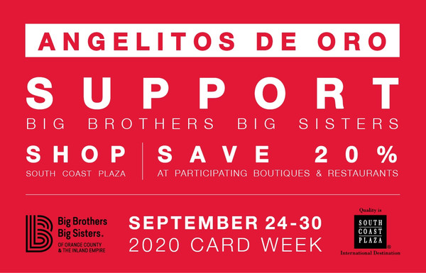 Donate $60 to Angelitos de Oro, which goes entirely to support the programs of BIG BROTHERS BIG SISTERS OF ORANGE COUNTY & THE INLAND EMPIRE. In return, receive an Angelitos Card that provides 20% savings at all participating South Coast Plaza stores and restaurants* for the week of September 24-30, 2020.  This year more than ever, we appreciate your support and request that you view the Angelitos Card purchase as a donation in the event the physical shopping event is restricted or cancelled due to health guidelines. All proceeds will go to support the programs of Big Brothers Big Sisters of Orange County and the Inland Empire. The Angelitos Card is non-refundable and non-replaceable.The Angelitos Card is non-transferable, and can only be used by the shopper whose signature appears on the card. Your Angelitos Card will be mailed to you using USPS through September 21, 2020. Cards purchased starting September 22, will be available will-call at the South Coast Plaza Main Level 1 Concierge desk. South Coast Plaza hours are from 11:00AM to 7:00AM daily.