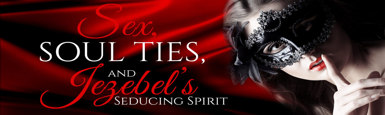 Sex, Soul Ties, Jezebel's Seducing Spirit