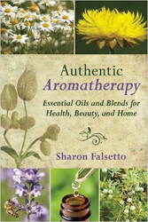 Authentic Aromatherapy - Essential Oils And Blends For Health, Beauty And Home by Sharon Falsetto